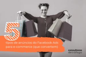 Campanhas Facebook Ads para e-commerce: 5 tipos de anúncios que vendem